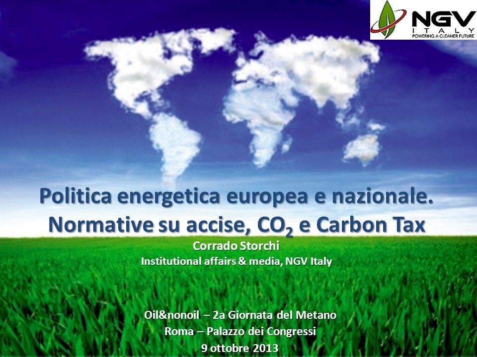 Politica energetica europea e nazionale. Normative su accise, CO 2 e Carbon Tax Corrado Storchi Institutional affairs & media, NGV Italy Oil&nonoil –
