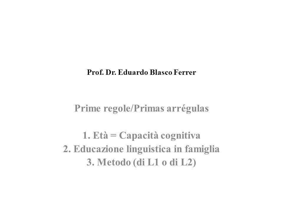 Prof. Dr. Eduardo Blasco Ferrer Prime regole/Primas arrégulas 1. Età = Capacità cognitiva 2. Educazione linguistica in famiglia 3. Metodo (di L1 o di