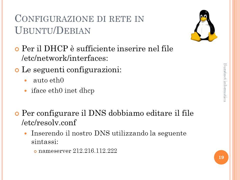 C ONFIGURAZIONE DI RETE IN U BUNTU /D EBIAN Per il DHCP è sufficiente inserire nel file /etc/network/interfaces: Le seguenti configurazioni: auto eth0 iface eth0 inet dhcp Per configurare il DNS dobbiamo editare il file /etc/resolv.conf Inserendo il nostro DNS utilizzando la seguente sintassi: nameserver 212.216.112.222 19 Burstnet informatica