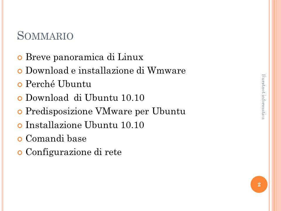 S OMMARIO Breve panoramica di Linux Download e installazione di Wmware Perché Ubuntu Download di Ubuntu 10.10 Predisposizione VMware per Ubuntu Installazione Ubuntu 10.10 Comandi base Configurazione di rete 2 Burstnet informatica