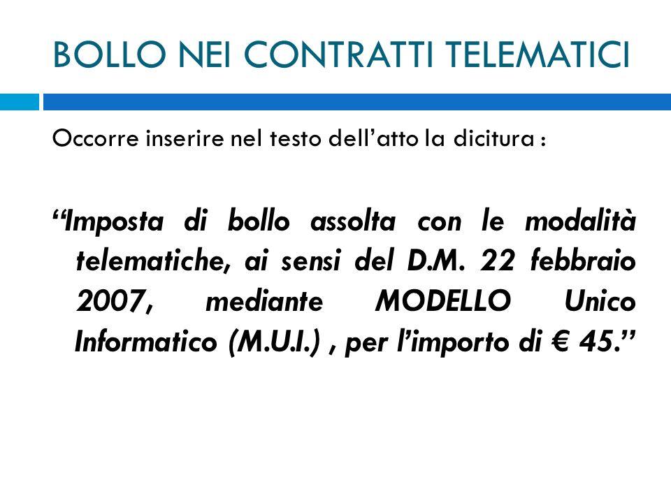 BOLLO NEI CONTRATTI TELEMATICI Occorre inserire nel testo dellatto la dicitura : Imposta di bollo assolta con le modalità telematiche, ai sensi del D.