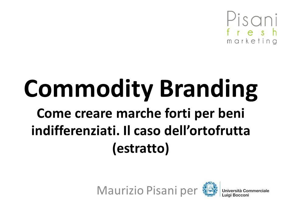 Commodity Branding Come creare marche forti per beni indifferenziati. Il caso dellortofrutta (estratto) Maurizio Pisani per