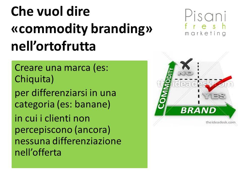 Che vuol dire «commodity branding» nellortofrutta Creare una marca (es: Chiquita) per differenziarsi in una categoria (es: banane) in cui i clienti non percepiscono (ancora) nessuna differenziazione nellofferta