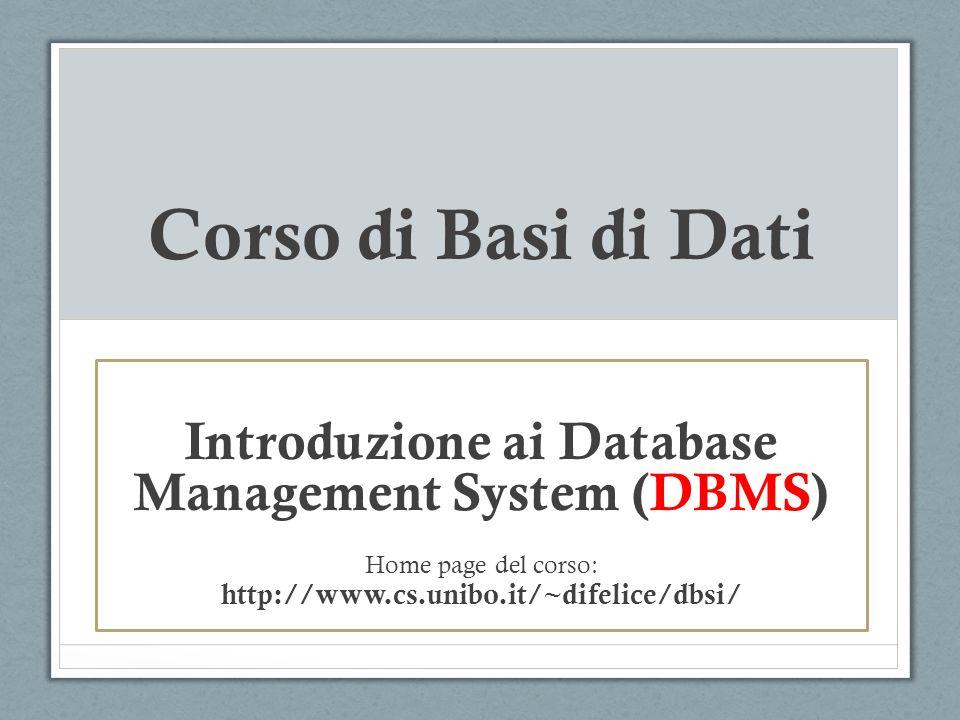 Corso di Basi di Dati Introduzione ai Database Management System (DBMS) Home page del corso: http://www.cs.unibo.it/~difelice/dbsi/