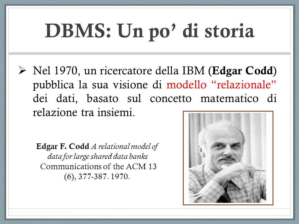 DBMS: Un po di storia Nel 1970, un ricercatore della IBM ( Edgar Codd ) pubblica la sua visione di modello relazionale dei dati, basato sul concetto m