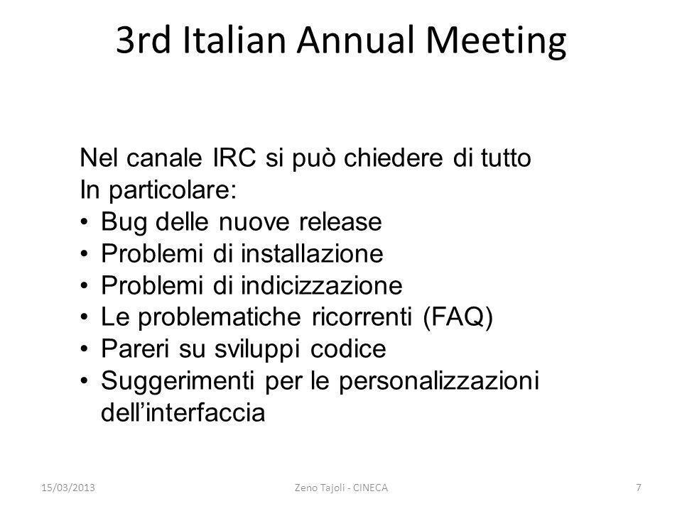 15/03/2013Zeno Tajoli - CINECA8 3rd Italian Annual Meeting Lista generale su Koha : http://lists.katipo.co.nz/mailman/listinfo/koha http://lists.katipo.co.nz/mailman/listinfo/koha Si tratta ogni argomento Pensata per i bibliotecari e per le domande più comuni Si forniscono soluzioni ma non si va di solito nei dettagli Lista per sviluppatori: http://lists.koha-community.org/cgi- bin/mailman/listinfo/koha-devel http://lists.koha-community.org/cgi- bin/mailman/listinfo/koha-devel Si dà per scontato un interesse al codice Pensata per chi manipola il codice Si va di più nel dettaglio tecnico Più di frequente si risponde RTM