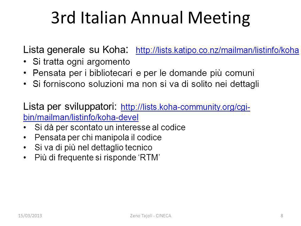 15/03/2013Zeno Tajoli - CINECA9 3rd Italian Annual Meeting Lista per la traduzione : http://lists.koha-community.org/cgi- bin/mailman/listinfo/koha-translatehttp://lists.koha-community.org/cgi- bin/mailman/listinfo/koha-translate Specifica per la funzione Molto amichevole se le domande riguardano la traduzione Altre liste: http://lists.koha-community.org/cgi-bin/mailman/listinfo http://lists.koha-community.org/cgi-bin/mailman/listinfo Sono liste che fanno girare le operazioni fatte su bugzilla e sul repository git Oppure sono liste limitate per area geografica e/o per lingua diversa dallinglese.