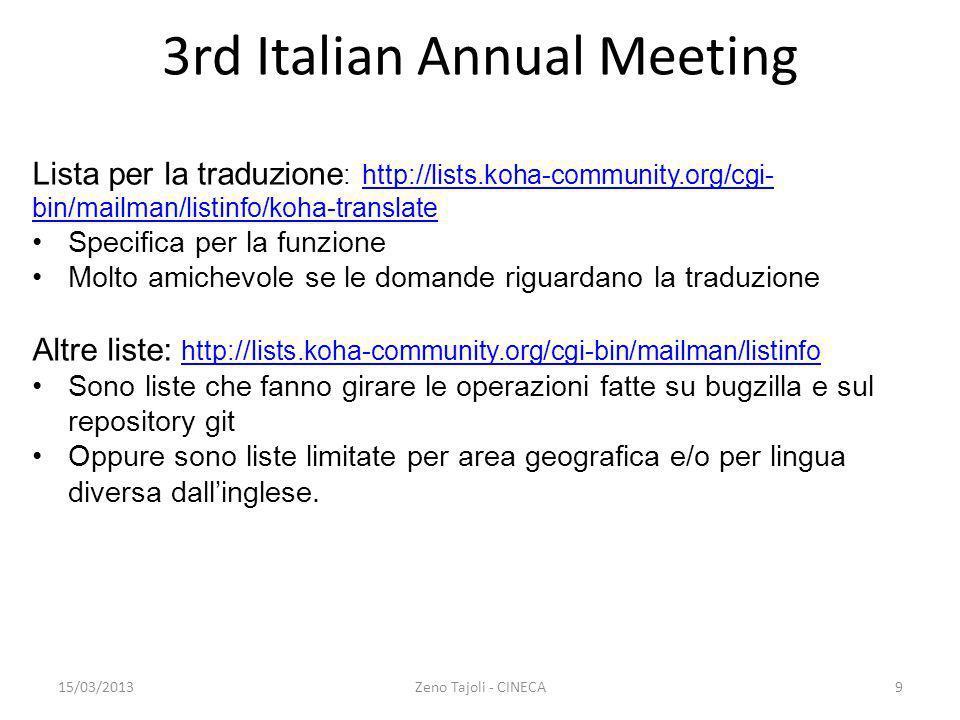15/03/2013Zeno Tajoli - CINECA10 3rd Italian Annual Meeting BugZilla: http://bugs.koha-community.org/bugzilla3 /http://bugs.koha-community.org/bugzilla3 / Contiene gli errori (bugs) e le novità Da consultare se si trova un errore Flusso di lavoro Si circoscrive lerrore Cercare sulle FAQ e negli archivi della mailing list Se non cè cercare su bugzilla Se trovato aggiungersi alla CC List e magari aggiungere le proprie specificità in descrizione Se non cè su bugzilla chiedere in mailing list generale Eventualmente compilare il report su bugzilla Vedi http://wiki.koha- community.org/wiki/Bug_Reporting_Guidelineshttp://wiki.koha- community.org/wiki/Bug_Reporting_Guidelines