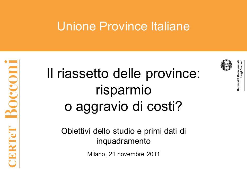 CERTeT Unione Province Italiane Il riassetto delle province: risparmio o aggravio di costi? Obiettivi dello studio e primi dati di inquadramento Milan