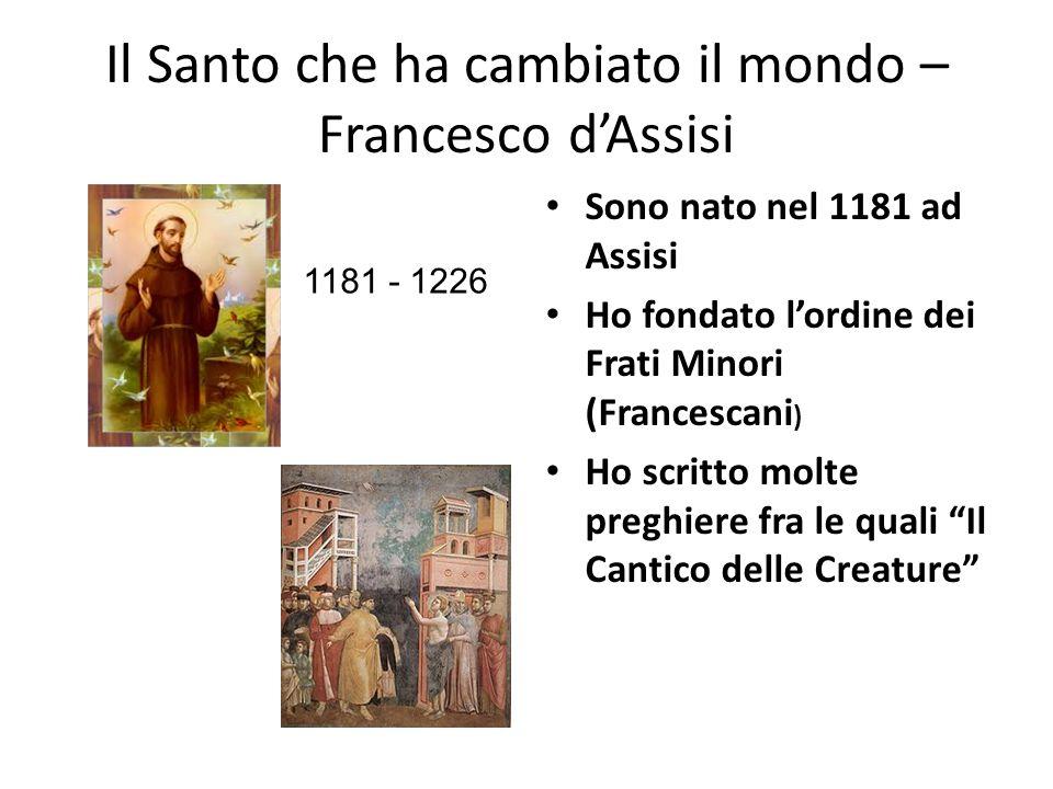 Il Santo che ha cambiato il mondo – Francesco dAssisi Sono nato nel 1181 ad Assisi Ho fondato lordine dei Frati Minori (Francescani ) Ho scritto molte preghiere fra le quali Il Cantico delle Creature 1181 - 1226