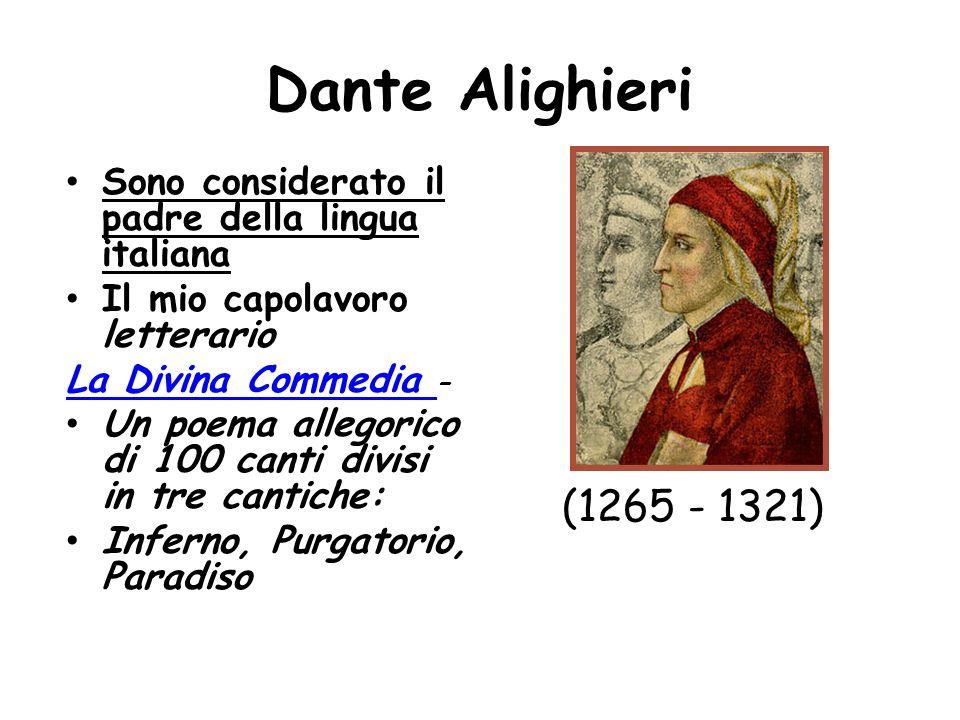 Dante Alighieri Sono considerato il padre della lingua italiana Il mio capolavoro letterario La Divina Commedia La Divina Commedia – Un poema allegorico di 100 canti divisi in tre cantiche: Inferno, Purgatorio, Paradiso (1265 - 1321)