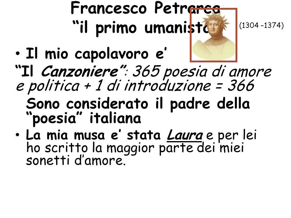 Francesco Petrarca il primo umanista Il mio capolavoro e Il Canzoniere : 365 poesia di amore e politica + 1 di introduzione = 366 Sono considerato il padre della poesia italiana La mia musa e stata Laura e per lei ho scritto la maggior parte dei miei sonetti damore.