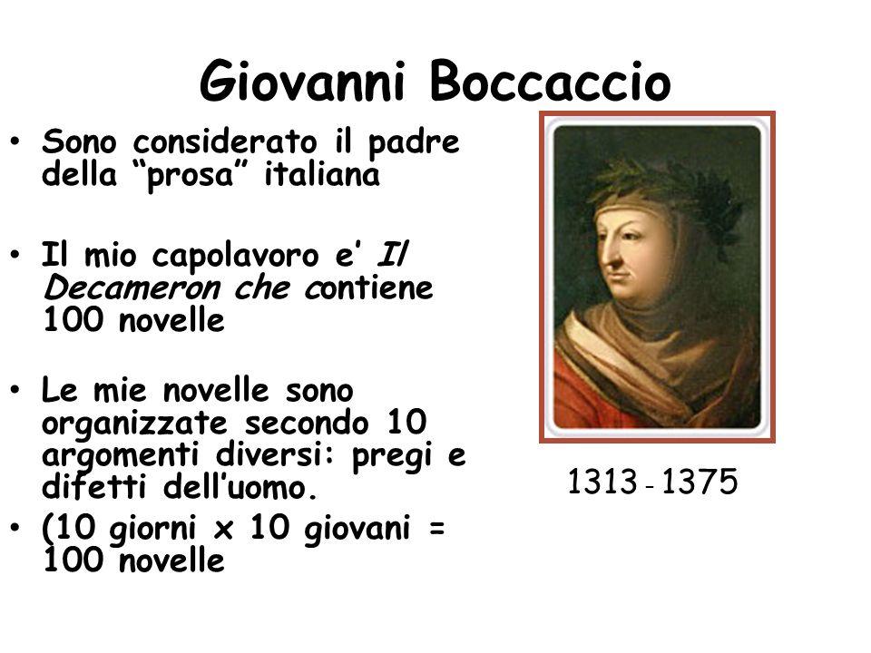 Giovanni Boccaccio Sono considerato il padre della prosa italiana Il mio capolavoro e Il Decameron che contiene 100 novelle Le mie novelle sono organizzate secondo 10 argomenti diversi: pregi e difetti delluomo.