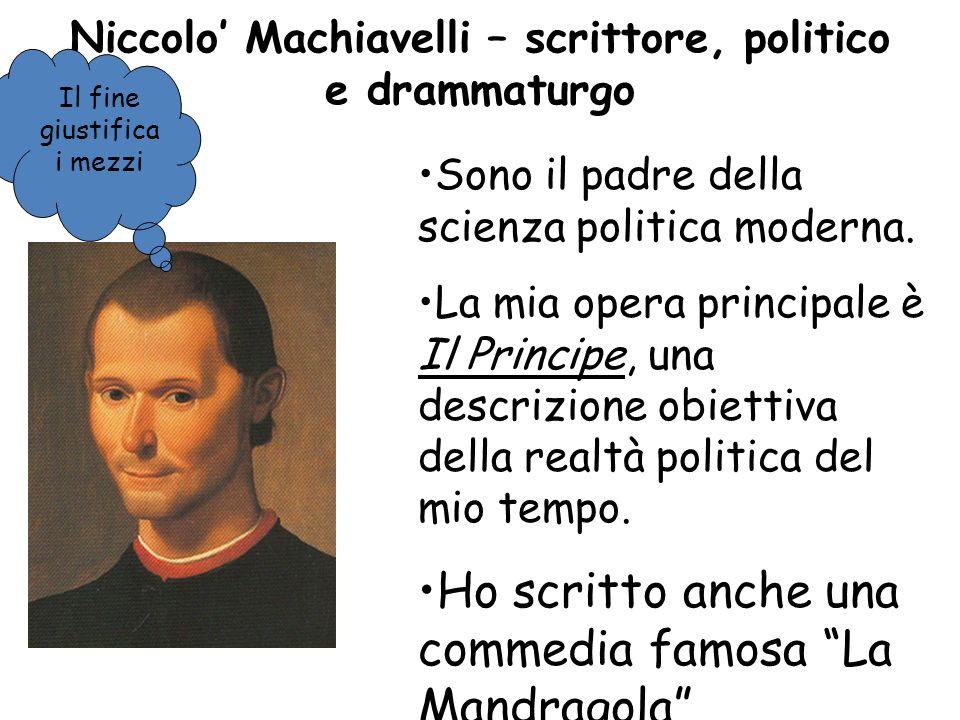 Niccolo Machiavelli – scrittore, politico e drammaturgo Sono il padre della scienza politica moderna.
