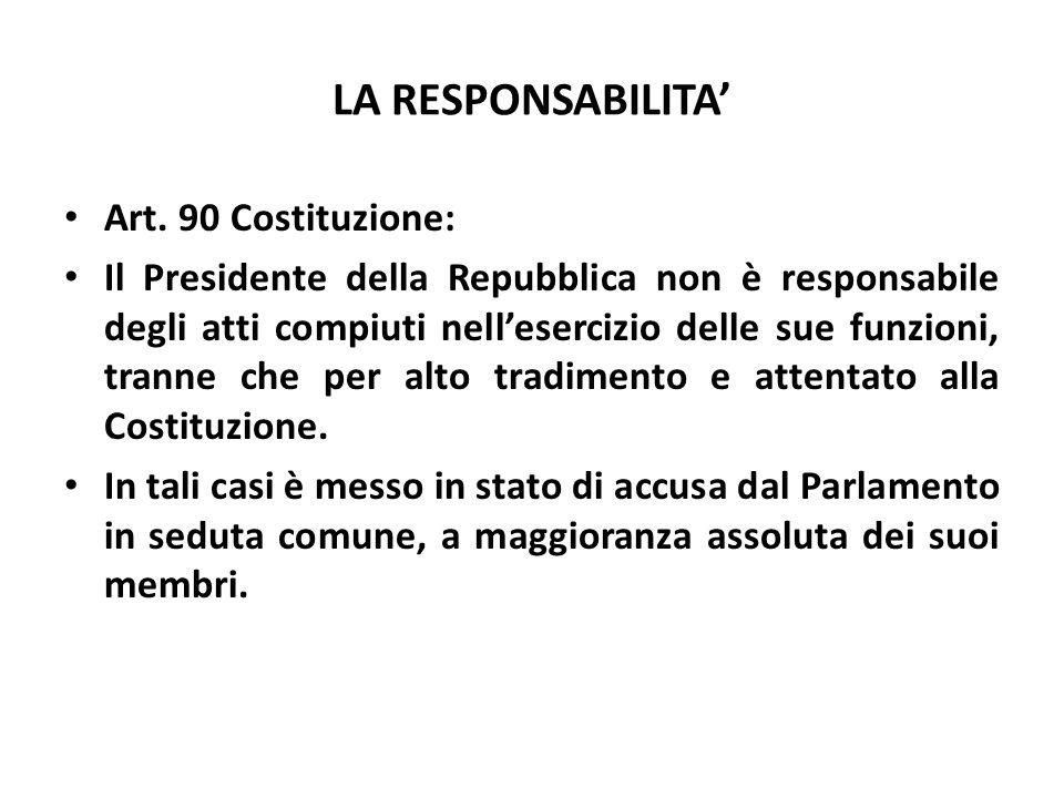 LA RESPONSABILITA Art. 90 Costituzione: Il Presidente della Repubblica non è responsabile degli atti compiuti nellesercizio delle sue funzioni, tranne