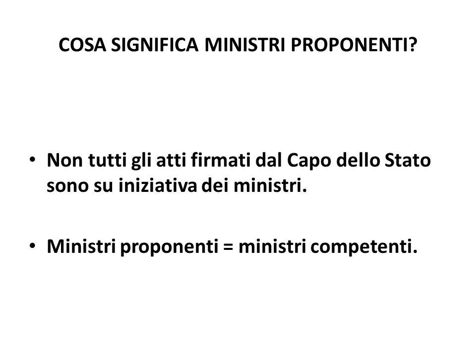 COSA SIGNIFICA MINISTRI PROPONENTI? Non tutti gli atti firmati dal Capo dello Stato sono su iniziativa dei ministri. Ministri proponenti = ministri co
