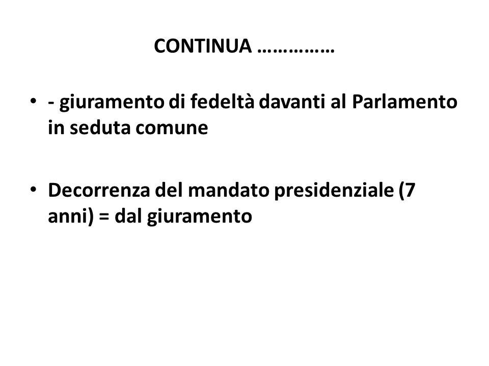 CONTINUA …………… - giuramento di fedeltà davanti al Parlamento in seduta comune Decorrenza del mandato presidenziale (7 anni) = dal giuramento