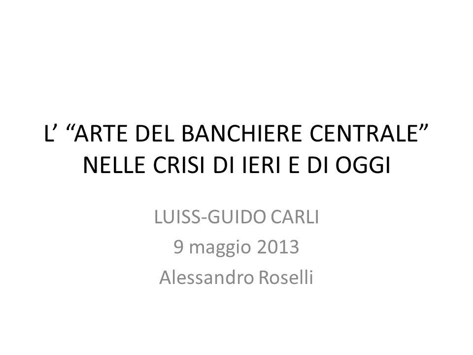 L ARTE DEL BANCHIERE CENTRALE NELLE CRISI DI IERI E DI OGGI LUISS-GUIDO CARLI 9 maggio 2013 Alessandro Roselli