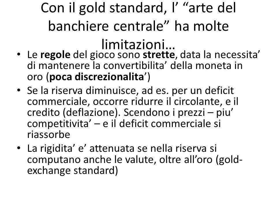 Con il gold standard, l arte del banchiere centrale ha molte limitazioni… Le regole del gioco sono strette, data la necessita di mantenere la convertibilita della moneta in oro (poca discrezionalita) Se la riserva diminuisce, ad es.