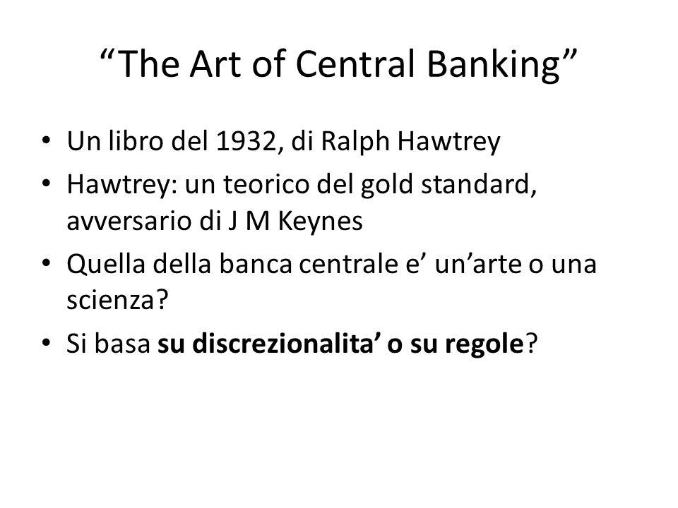 The Art of Central Banking Un libro del 1932, di Ralph Hawtrey Hawtrey: un teorico del gold standard, avversario di J M Keynes Quella della banca centrale e unarte o una scienza.