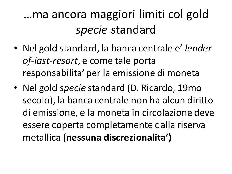 …ma ancora maggiori limiti col gold specie standard Nel gold standard, la banca centrale e lender- of-last-resort, e come tale porta responsabilita per la emissione di moneta Nel gold specie standard (D.
