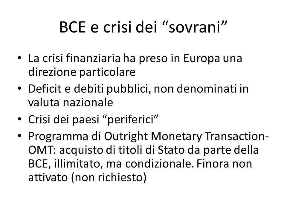 BCE e crisi dei sovrani La crisi finanziaria ha preso in Europa una direzione particolare Deficit e debiti pubblici, non denominati in valuta nazionale Crisi dei paesi periferici Programma di Outright Monetary Transaction- OMT: acquisto di titoli di Stato da parte della BCE, illimitato, ma condizionale.