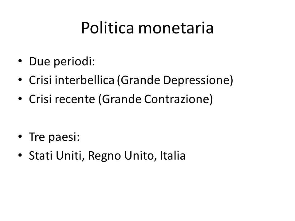 Politica monetaria Due periodi: Crisi interbellica (Grande Depressione) Crisi recente (Grande Contrazione) Tre paesi: Stati Uniti, Regno Unito, Italia