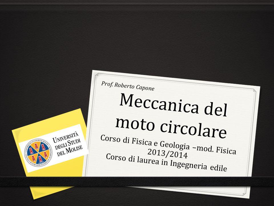 Meccanica del moto circolare Prof. Roberto Capone Corso di Fisica e Geologia –mod. Fisica 2013/2014 Corso di laurea in Ingegneria edile