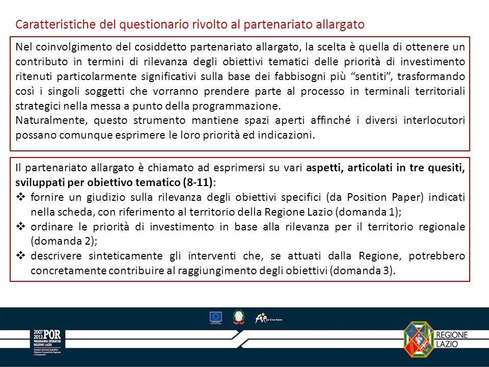 Il partenariato allargato è chiamato ad esprimersi su vari aspetti, articolati in tre quesiti, sviluppati per obiettivo tematico (8-11): fornire un giudizio sulla rilevanza degli obiettivi specifici (da Position Paper) indicati nella scheda, con riferimento al territorio della Regione Lazio (domanda 1); ordinare le priorità di investimento in base alla rilevanza per il territorio regionale (domanda 2); descrivere sinteticamente gli interventi che, se attuati dalla Regione, potrebbero concretamente contribuire al raggiungimento degli obiettivi (domanda 3).
