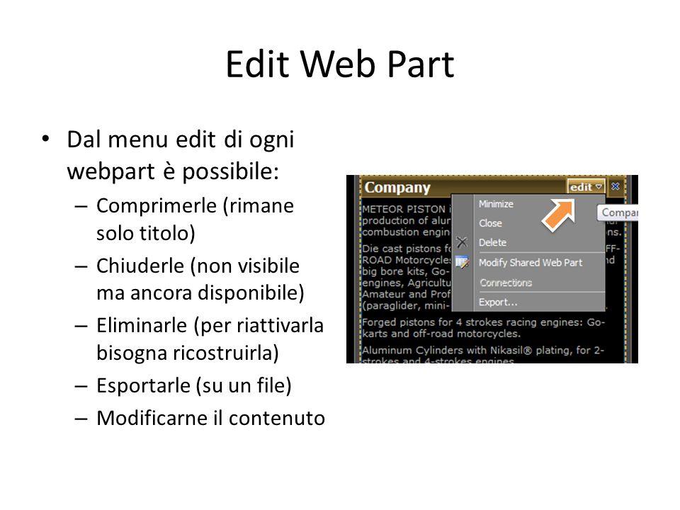 Edit Web Part Dal menu edit di ogni webpart è possibile: – Comprimerle (rimane solo titolo) – Chiuderle (non visibile ma ancora disponibile) – Eliminarle (per riattivarla bisogna ricostruirla) – Esportarle (su un file) – Modificarne il contenuto