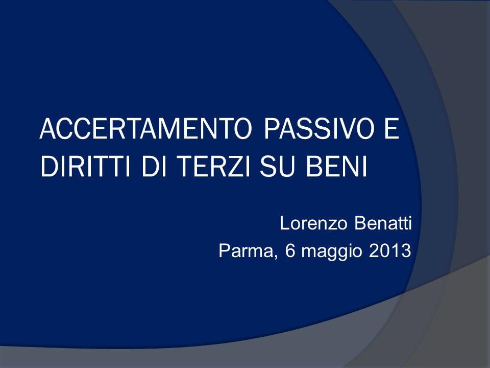 ACCERTAMENTO PASSIVO E DIRITTI DI TERZI SU BENI Lorenzo Benatti Parma, 6 maggio 2013