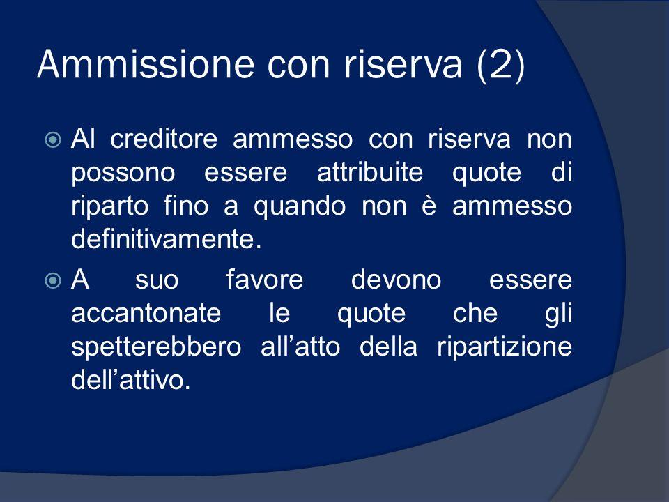 Ammissione con riserva (2) Al creditore ammesso con riserva non possono essere attribuite quote di riparto fino a quando non è ammesso definitivamente
