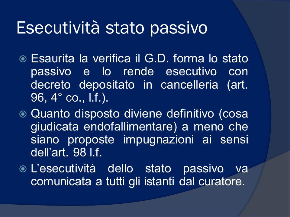 Esecutività stato passivo Esaurita la verifica il G.D. forma lo stato passivo e lo rende esecutivo con decreto depositato in cancelleria (art. 96, 4°
