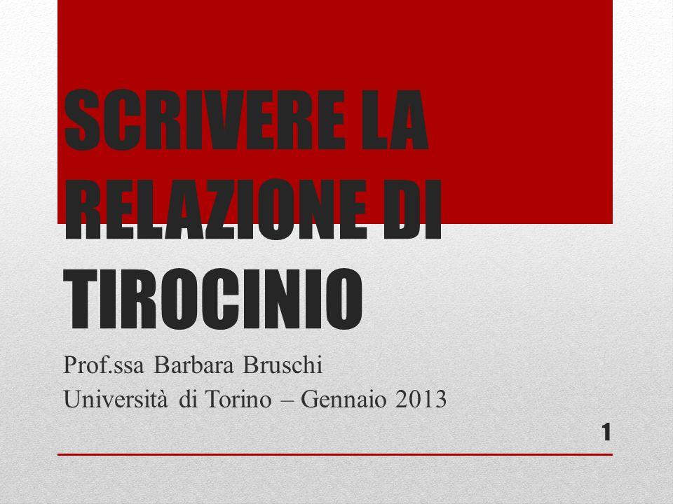 SCRIVERE LA RELAZIONE DI TIROCINIO Prof.ssa Barbara Bruschi Università di Torino – Gennaio 2013 1