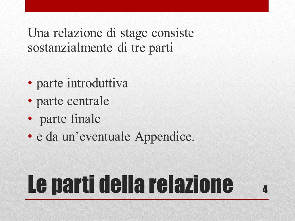 Le parti della relazione Una relazione di stage consiste sostanzialmente di tre parti parte introduttiva parte centrale parte finale e da uneventuale Appendice.