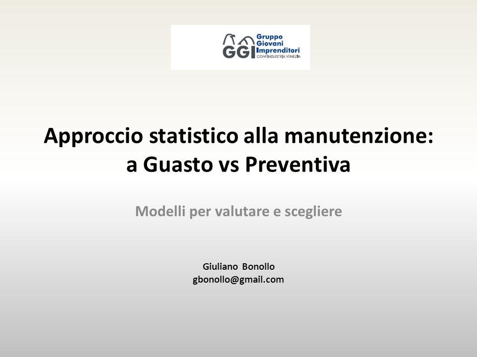 Approccio statistico alla manutenzione: a Guasto vs Preventiva Modelli per valutare e scegliere Giuliano Bonollo gbonollo@gmail.com