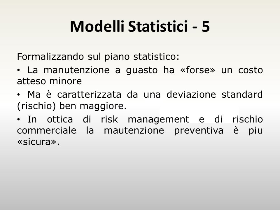 Modelli Statistici - 5 Esempio Formalizzando sul piano statistico: La manutenzione a guasto ha «forse» un costo atteso minore Ma è caratterizzata da una deviazione standard (rischio) ben maggiore.