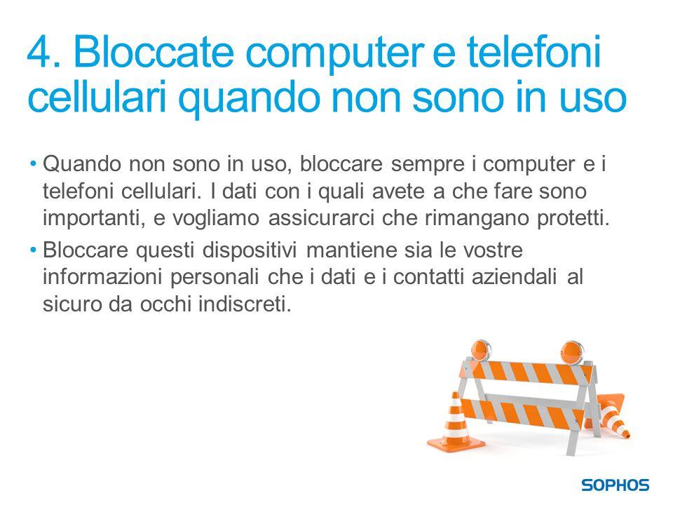 4. Bloccate computer e telefoni cellulari quando non sono in uso Quando non sono in uso, bloccare sempre i computer e i telefoni cellulari. I dati con
