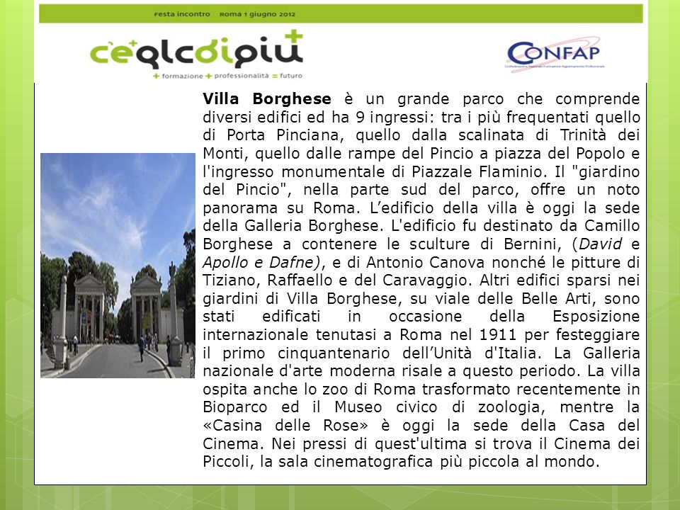 Villa Borghese è un grande parco che comprende diversi edifici ed ha 9 ingressi: tra i più frequentati quello di Porta Pinciana, quello dalla scalinata di Trinità dei Monti, quello dalle rampe del Pincio a piazza del Popolo e l ingresso monumentale di Piazzale Flaminio.