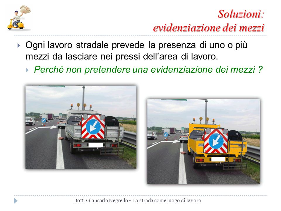 Soluzioni: evidenziazione dei mezzi Ogni lavoro stradale prevede la presenza di uno o più mezzi da lasciare nei pressi dellarea di lavoro. Perché non