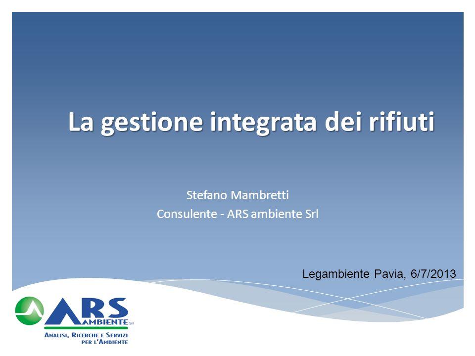 La gestione integrata dei rifiuti Stefano Mambretti Consulente - ARS ambiente Srl Legambiente Pavia, 6/7/2013