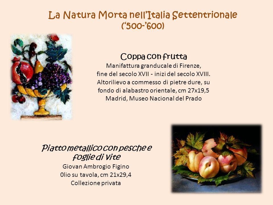La Natura Morta nellItalia Settentrionale (500-600) Coppa con frutta Manifattura granducale di Firenze, fine del secolo XVII - inizi del secolo XVIII.