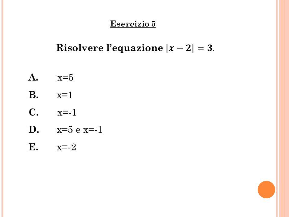Esercizio 5 A. x=5 B. x=1 C. x=-1 D. x=5 e x=-1 E. x=-2