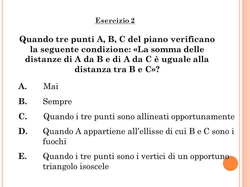 Quando tre punti A, B, C del piano verificano la seguente condizione: «La somma delle distanze di A da B e di A da C è uguale alla distanza tra B e C»