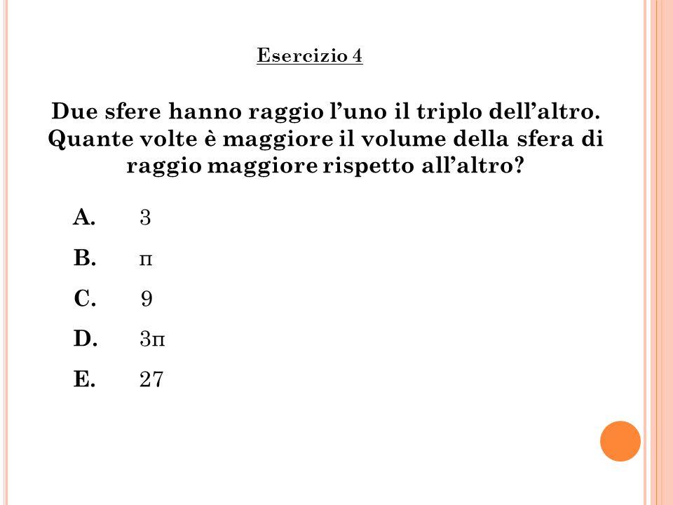 Due sfere hanno raggio luno il triplo dellaltro. Quante volte è maggiore il volume della sfera di raggio maggiore rispetto allaltro? Esercizio 4 A. 3