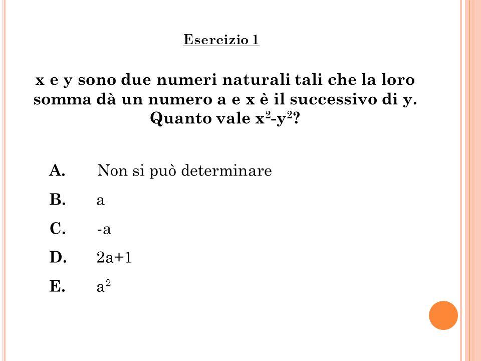 x e y sono due numeri naturali tali che la loro somma dà un numero a e x è il successivo di y. Quanto vale x 2 -y 2 ? Esercizio 1 A. Non si può determ