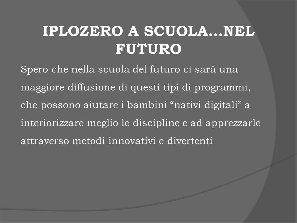 IPLOZERO A SCUOLA…NEL FUTURO Spero che nella scuola del futuro ci sarà una maggiore diffusione di questi tipi di programmi, che possono aiutare i bamb