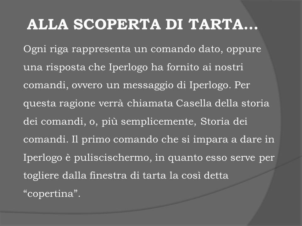 ALLA SCOPERTA DI TARTA… Ogni riga rappresenta un comando dato, oppure una risposta che Iperlogo ha fornito ai nostri comandi, ovvero un messaggio di I