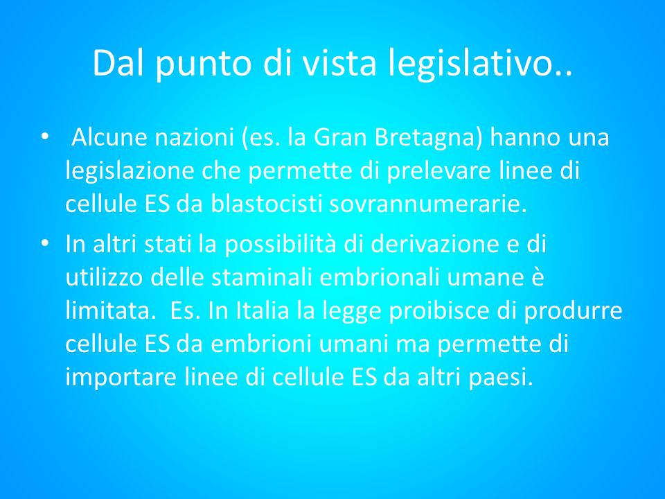 Dal punto di vista legislativo.. Alcune nazioni (es. la Gran Bretagna) hanno una legislazione che permette di prelevare linee di cellule ES da blastoc