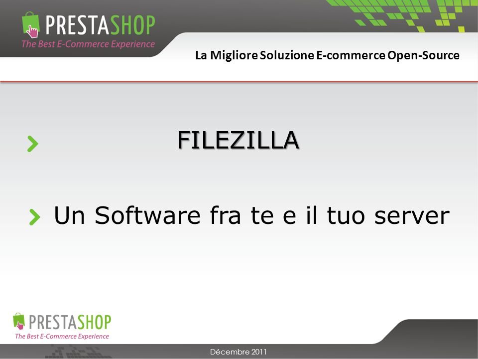 La Migliore Soluzione E-commerce Open-Source Décembre 2011 FILEZILLA Un Software fra te e il tuo server